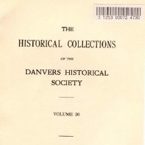 """Image of F 74 D2 D42 Vol. 30 - Historical Collections of the Danvers Historical Society  -The Romance of Joseph J. Fuller and Mary Ann Glass  -Fuller Ancestry of Joseph Johnson Fuller and His Descendants -Buildings Erected in Danvers in 1941 -Agreement between Lucy Putnam and Israel Fuller -Danvers People and Their Homes -Demand on Salem for Support of Village School -A Letter from Rev. Mr. Wadsworth to Hon. Samuel Holten -Gilbert Tapley of Salem and Some of His Descendants -The Education of Members of the Pedrick Family -Records of """"The Precinct of Salem and Beverly,"""" 1713-1752 -Necrology -Members of Danvers Historical Society, 1942"""