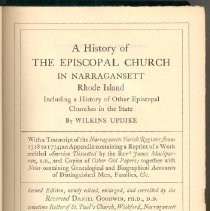 Image of BX 5980 N2 P3 Vol. 1 - A Sketch of the life of Wilkins Updike  Chapter 1 - 1700-1720         Early church families, Rev. Christopher Bridge, Rev. William Guy, First entry in Church register, Gabriel Bernon  Chapter 2 - 1720-1722         Rev. James MacSparran, his arrival, origin, testimonials and marriage; controversy concerning Pettaquamscutt ministerial land.  Chapter 3 - 1722-1724         Imprisonment at Bristol of men for refusal to contribute to the support of Presbyterial minister; appeal of the rector to Bishop of London; analogous events in Massachusetts  Chapter 4 1724-1730         Extracts from records of church; The Sweet family; Rev. Samuel Johnson; Cole Family; Captain John Chace; Champlin family; John and Sarah Gidley; Rev. Joseph Torrey  Chapter 5 - 1730-1734         Updike family; Phillips family; George Balfour; Gardiner family; Minturn family; Rev. Samuel Seabury; Rt. Rev. Samuel Seabury, D.D.; Rev. James Honyman  Chapter 6 - 1734-1740         Auchmuty family; Dr. Giles Goddard and Goddard family; Mr. MacSparran's Visit to England; Captain Nathan Haley; Rev. Jonathan Arnold; Colonel William Coddington; Helme family  Chapter 7 - 1740-1741         Severe winter of 1740; Smallpox and other diseases; Wars with Spain and France; Dr. MacSparran's sermon on these visitations; other accounts of extreme cold.  Chapter 8 - 1741         Dr. MacSparran's work among the Negroes; slavery in Rhode Island; the interest of the Society for the Propagation of the Gospel in the slaves; State of society in Narragansett in the 18th century  Chapter 9 - 1741-1749         Rowland Robinson; the Unfortunate Hannah Robinson; Rev. John Checkley, Captain William Walker; Matthew Steward; Rev. George Pigot; Dr. MacSparran's convention sermon; Captain Philip Wilkinson; Martin Howard  Chapter 10 - 1750         Narragansett Indians; Canonicus; Ninegret; Canonchet; Judge William Potter; Jemima Wilkinson; Wilkinson family; Descendants of Judge Potter  Chapter 11 - 1751-1756 