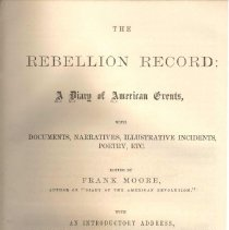 Image of E 468 R29 Vol. 1 - The Rebellion Record, Vol. 1, includes address by Edward Everett, diary of events, documents from government regarding secession and war, rumors and incidents and poetry related to war.