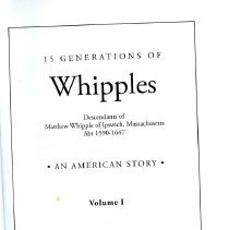 Image of CS71.W574 2007 Vol. 1 - 15 Generations Of Whipples is a story of an American family that begins in Ipswich, Massachusetts in 1638 and ends 369 years later, in Portland, Oregon (2007). It is published in four volumes, hard cover, and divided into historical and genealogical sections with 250 photographs, 20 appendixes, and an every name index.