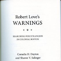 """Image of F73.4 .D39 2014 - """"Robert Love's Warnings : Searching for Strangers in Colonial Boston."""" The book explores the job of Robert Love who had to give warnings (mean they could not claim legal settlement or poor relief) to those who dd not call Boston home. Provides insights and maybe useful to genealogists. Like to look at the book contact the archivist for an appointment.  Table of Contents:  Prologue. A Walking Day Introduction Chapter 1. Mr. Love's Mission Chapter 2. The Warner Chapter 3. Origins Chapter 4. Walking and Warning Chapter 5. The Warned and Why The Came Interlude. A Sojourner's Arrival Chapter 6. Lodgings Chapter 7. Sojourners of the Respectable Sort Chapter 8. Travelers in Distress Chapter 9. Warning in the Midst of Imperial Crises Cpilogue Appendix A Appendix B List of Abbreviations Notes Index Achnowledgments"""