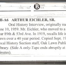 Image of Eichler, Arthur Sr. - Oral History Interview - This item is an oral history interview with Arthur Eichler Sr.  He discusses his experiences in Oak Lawn, including life on a farm, which took place over a forty year period.  The interview is approximately thirty-three minutes long.