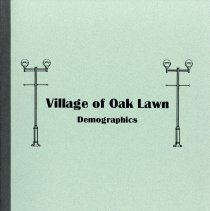 Image of Village of Oak Lawn Demographics, 1999 - Assembled by James Webb, Community Development Director for the Village, this report contains a great deal of statistical information. Included is data regarding population trends, 1970-2010; household trends, 1970-2010; race and ethnic distribution, 1970-2010; sales tax receipts and percent distribution by kind of business, 1996; wealth and home value; mature working age populations; total expenditures; housing affordability index; selected market indicators; demographic/economic/housing indicators; labor force/employment indicators; market potential indicators.