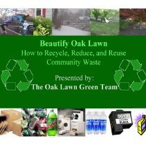 Image of Beautify Oak Lawn, 2009 - Powerpoint presentation explaining how to recycle, reduce, and reuse community waste.  Presented by the Oak Lawn Green Team.
