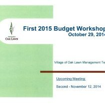 Image of Village of Oak Lawn First 2015 Budget Workshop, October 29, 2014 - Presentation prepared by the Village of Oak Lawn Management Team for the purpose of developing the 2015 village budget.  Includes numerous graphs, charts, statistics, and goals.