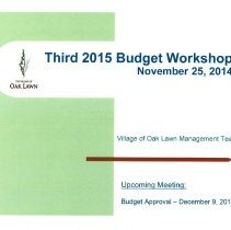Image of Village of Oak Lawn Third 2015 Budget Workshop, November 25, 2014 - Presentation prepared by the Village of Oak Lawn Management Team for the purpose of developing the 2015 village budget. Builds on two earlier workshops held during the previous months. Includes numerous graphs, charts, statistics, and goals.