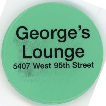 Image of George's Lounge Token - This item is a promotional token given away by George's Lounge located at 5407 West 95th Street. It is green in color with black lettering.