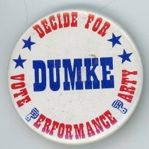 Image of Fred M. Dumke Campaign Pin - This item is a pin promoting Oak Lawn Mayor Fred M. Dumke and the Performance Party during the 1973 election. His opponent, Thomas Powell, was mayor for a short time in 1973 after defeating Dumke. The results were later reversed by a court decision and recount.