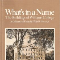 Image of What's in a Name, the Buildings of Williams College. A collection of essays by Philip H. Warren Jr. Edited by Thomas W. Bleezarde. Illustrated by Brent Cardillo. Wililams College, 1999.