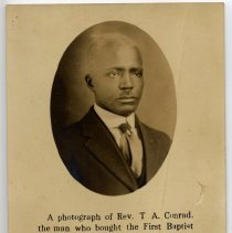 """Image of Rev. T. A. Conrad - Postcard showing a photograph of Rev. T. A. Conrad.  Caption under his picture reads, """"A photograph of Rev. T. A. Conrad, the man who bought the First Baptist Church (colored), Mount Airy, N.C., which was sold under deed of trust amounting to $1165.  The inscription below the picture includes: """"A man who believes in holding to the Churches, a man who stands well with all the denominations, a man who knows how to get people into the Church and will tell you how to save theChurch of God and the people.  A great Revivalist.  Hear him."""""""