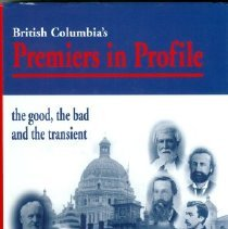 Image of Book - British Columbia's Premiers in Profile (the good, the bad and the transient)