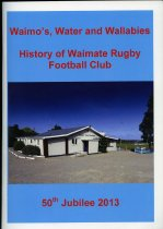 Image of Waimo's, Water and Wallabies : history of Waimate Rugby Football Club, 50th Jubilee 2013 -