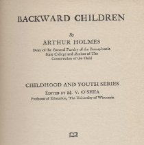 "Image of LC4661 .H6 - Book: ""Backward Children"" by Arthur Holmes, published by Bobbs-Merrill Company: Indianapolis, copyright 1915.  Touches on a variety of children, including the retarded child and pseudo-imbeciles."