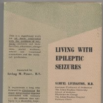 """Image of RC372 .L56 - Living With Epileptic Seizures Samuel Livingston, M.D. Assisted by Irving M. Pruce, B.S. """"This is a significant work for all those confronted with the problem of epilepsy--patients and their families, educators, clergymen, social workers, school and vocational counselors and the medical profession. It represents a long step forward in eliminating the many unwarranted stigmas associated with epilepsy... the attitude that epilepsy is a shameful, hopeless and incurable disease. Doctor Livingston has covered in concise form Every Aspect of epilepsy."""""""