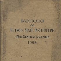 Image of HV98.I3A3 1908 - Investigation of Illinois State Institutions 45th General Assembly 1908 Testimony, Findings and Debates Special Investigating Committee appointed by Hon. Edward D. Shurtleff, Speaker In accordance with House Resolution No. 78 and Resolutions Amendatory Thereto January 14, 1908