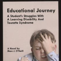 "Image of Book:  ""Educational Journey:  A Student's Struggles With A Learning Disability And Tourette Syndrome  A Novel by Marc. J. O'Neill.  Scott McCain, a highly motivated individual has a learning disability and Tourette Syndrome.  Too often Scott had to prove himself as a capable student to those that doubted his abilities.  Scott faced many challenges throughout his journey, fortunately he was blessed with supportive parents and the guidance of a dedicated education teacher."