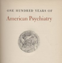 Image of RC435 .A6 - One Hundred Years Of American Psychiatry  Presenting the volume, by Gregory Zilboorg.Introduction, by J.K. Hall.The beginnings: from colonial days to the foundation of the American psychiatric association, by R.H. Shryock.Psychiatry in Europe at the middle of the nineteenth century, by H.E. Sigerist.The founding and the founders of the association, by Winfred Overholser.The history of American mental hospitals, by S.W. Hamilton.A century of psychiatric research in America, by J.C. Whitehorn.American psychiatric literature during the past one hundren years, by H.A. Bunder.The history of psychiatric therapies, by William Malamud.The history of mental hygiene, by Albert Deutsch.I. Military psychiatry: The civil war, 1861-1865, by Albert Deutsch.II. Military psychiatry: World War I, 1917-1918, by E.A. Strecker.III. Military psychiatry: World war II, 1941-1943, by Albert Deutsch.A century of psychology in its relationshilp to American paychiatry, by T.V. Moore.American psychiatry as a specialty , by H.A. Bunker.Legal aspects of psychiatry, by Gregory Zilboorg.The influence of psychiatry on anthropology in America during the past one hundred years, by Clyde Kluckhohn.