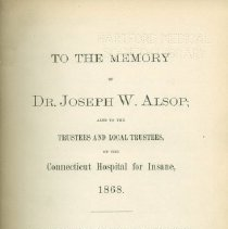Image of RC445.C75 M62 1895 - To the Memory of DR. Joseph W. Alsop ; also to the Trustees and Local Trustees, of the Connecticut Hospital for Insane, 1868. This Reprint of one quarter of a century is presented by the first Trustee of Hartford County. Hartford, Conn.  Press of Case, Loockwood & Brainard Company. 1895