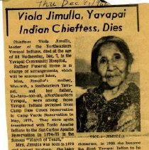 Image of Newspaper clipping about the death of Viola Jimulla, a Yavapai Indian Chieftess.  Chieftess Viola Jimulla, leader of the Northeastern Yavapai Indians, died at the age of 80 Wednesday, Dec. 7 in the Yavapai Community Hospital.  From her earliest girlhood, Viola was possessed of a religious nature, and through the Salvation Army field workers and later the Presbyterian Missionaries, in 1922 she became the first Yavapai Indian to be baptized into the church.    This was her connection to the Salvation Army.