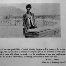 "Image of 1929-30 Employee, Kate Houx - ""Kate Houx, Director of Training School - 'May all the fine possibilities of which teaching is possessed be yours -- the lasting friendships; the opportunities to awaken and inspire; joy in the successes of those you teach and of those with whom you teach; ever the stimulation of new and challenging problems; the thrill of achievement; and finally, satisfaction in work well done.'""