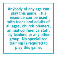 Anybody of any age can play this game. This resource can be used with teens and adults of all ages, church planters, annual conference staff, lay leaders, or any other group. No specialized training is required to play this game.