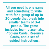 All you need is one game and something to write with for a group of up to 20 people that break into smaller teams of 3-4 people. The game includes team placemats, 'Problem Cards', 'Resource Cards', and a set of guided instructions.