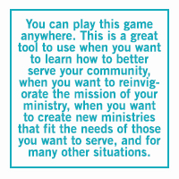 You can play this game anywhere. This is a great tool to use when you want to learn how to better serve your community, when you want to reinvigorate the mission of your ministry, when you want to create new ministries that fit the needs of those you want to serve, and for many other situations.