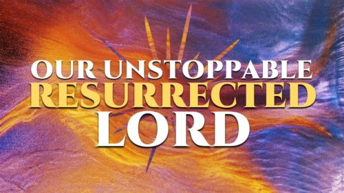 Easter: Our Unstoppable Resurrected Lord