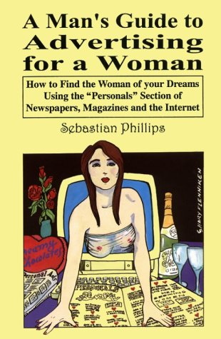 A Man's Guide to Advertising for a Woman: How to find the woman of your dreams using the personals section of newspapers, magazines and the internet, Phillips, Sebastian