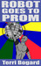 Robot Goes To Prom by Terri Bogard