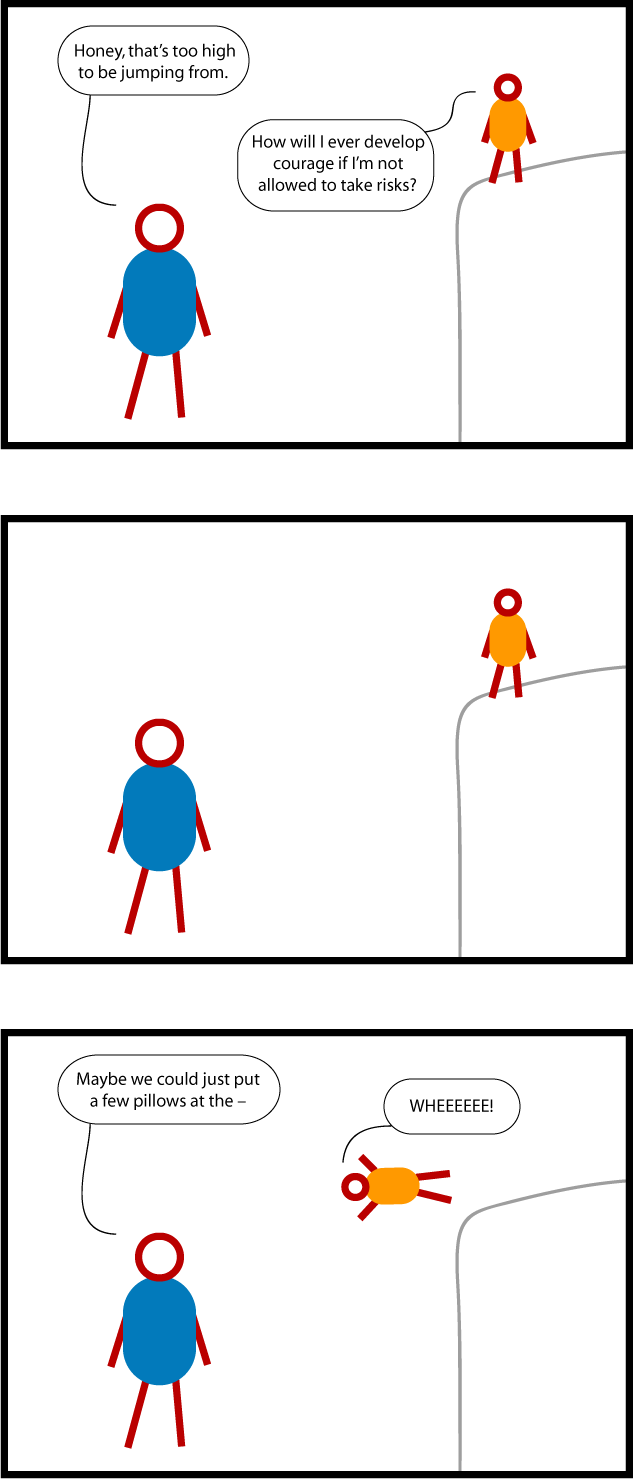 "This is a cartoon about kids taking risks. A child is standing on something dangerously high. A parent says, ""Honey, that's too high to be jumping from."" The child responds, ""How will I ever develop courage if I'm not allowed to take risks?"" There is a long pause. The parent starts to say, ""Maybe we could just put a few pillows at the --"" but the child jumps off headfirst, shouting ""WHEEEEE!"""