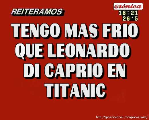 Tengo mas frio que leonardo  di caprio en titanic