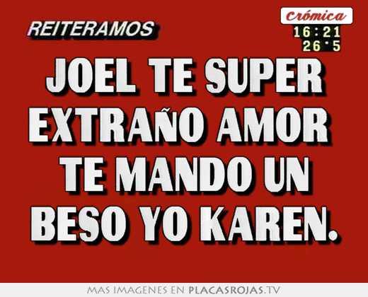 Joel te super extrao amor te mando un beso yo karen  Placas