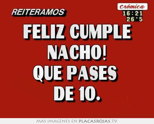 Feliz cumple nacho! que pases de 10. - Placas Rojas TV