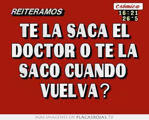 Te la saca el doctor o te la saco cuando  vuelva?