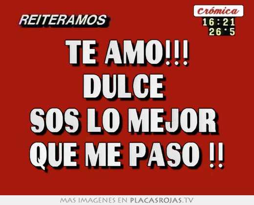 Te amo!!! dulce sos lo mejor que me paso !! - Placas Rojas TV