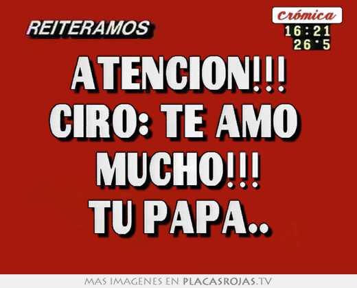 Atencion Ciro Te Amo Mucho Tu Papa Placas Rojas Tv