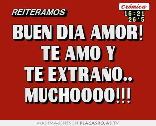 Buen dia amor! te amo y te extraÑo muchoooo!!! - Placas Rojas TV