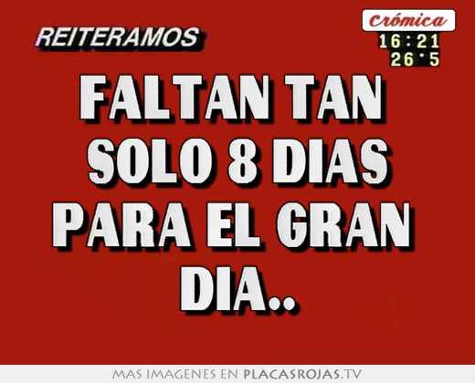 Solo Faltan Dias Faltan Tan Solo 8 Dias Para el