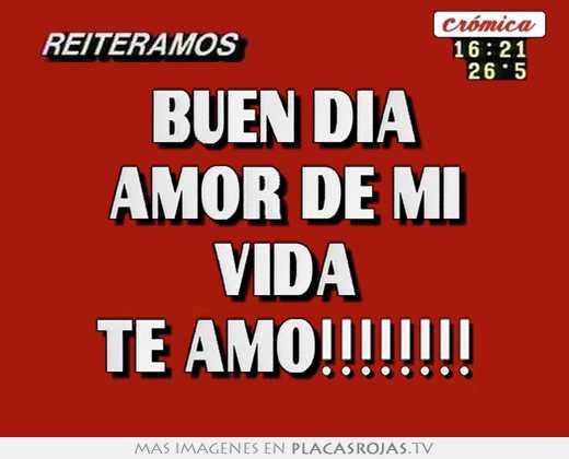 Buen dia amor de mi vida te amo!!!!! - Placas Rojas TV