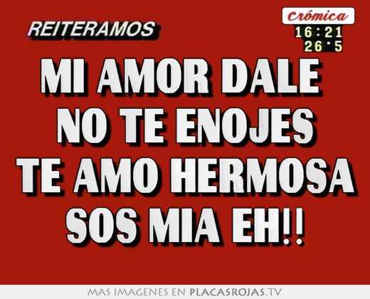 Mi Amor Dale No Te Enojes Te Amo Hermosa Sos Mia Eh Placas Rojas Tv