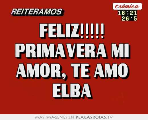 Feliz Primavera Mi Amor Te Amo Elba Placas Rojas Tv