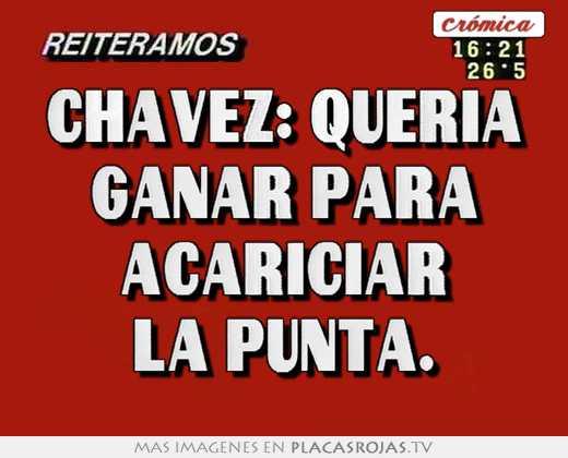Chavez: queria ganar para acariciar la punta.