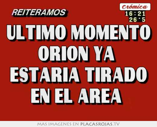 Ultimo momento orion ya  estaria tirado en el area