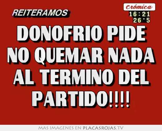 Donofrio pide no quemar nada al termino del partido!!!!