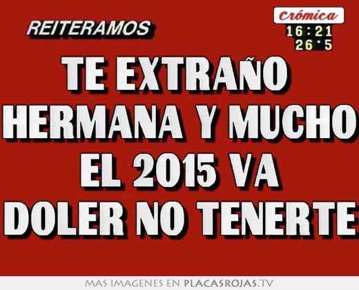 Te Extraño Hermana Y Mucho El 2015 Va Doler No Tenerte Placas Rojas Tv