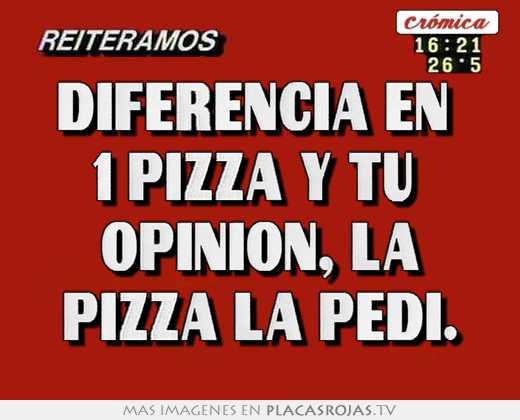 Diferencia en  1 pizza y tu  opinion, la pizza la pedi.
