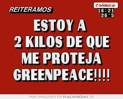 Estoy a  2 kilos de que me proteja greenpeace!!!!
