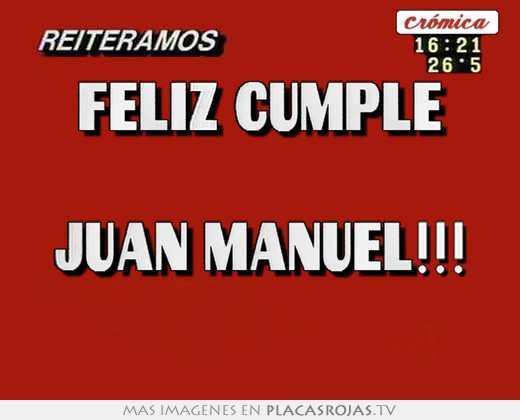 Feliz Cumple Juan Manuel Placas Rojas Tv