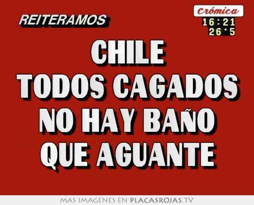 Chile todos cagados no hay baÑo que aguante